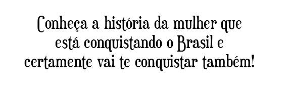 Conheça a história da mulher que está conquistando o Brasil